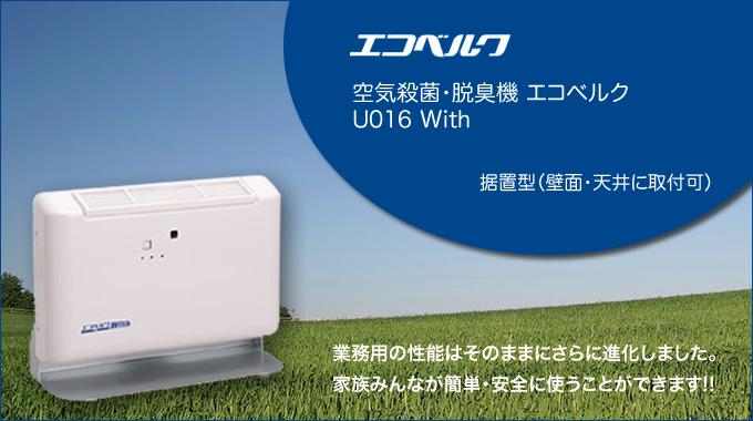 空気殺菌・脱臭機 エコベルク U016 With 据置型(壁面・天井に取付可) 業務用の性能はそのままにさらに進化しました。 家族みんなが簡単・安全に使うことができます!!